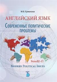 Английский язык. Современные политические проблемы. Уровни B2-C1. Modern Political Issues.
